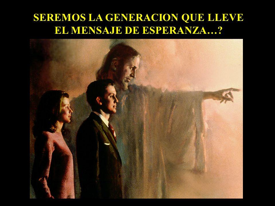 SEREMOS LA GENERACION QUE LLEVE EL MENSAJE DE ESPERANZA…