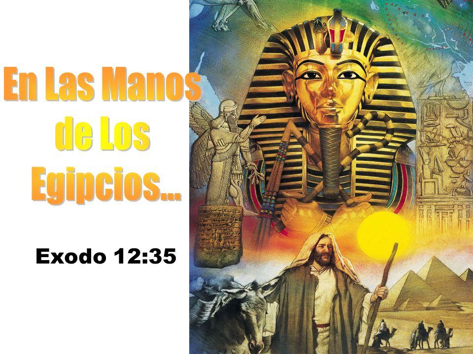 En Las Manos de Los Egipcios... Exodo 12:35