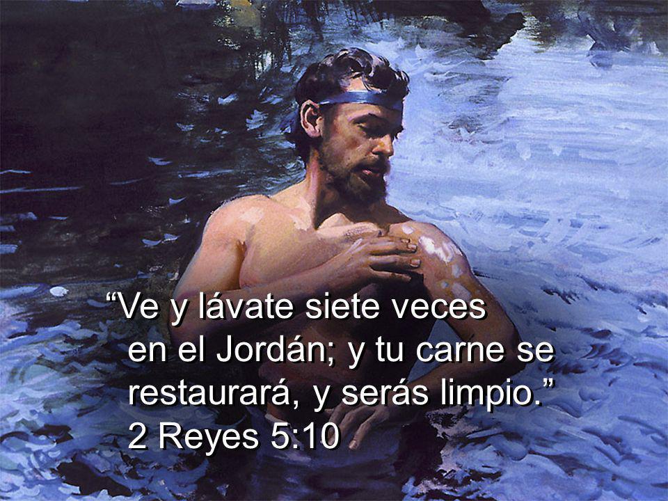 Ve y lávate siete veces en el Jordán; y tu carne se restaurará, y serás limpio. 2 Reyes 5:10