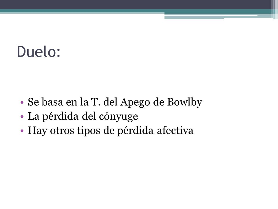 Duelo: Se basa en la T. del Apego de Bowlby La pérdida del cónyuge