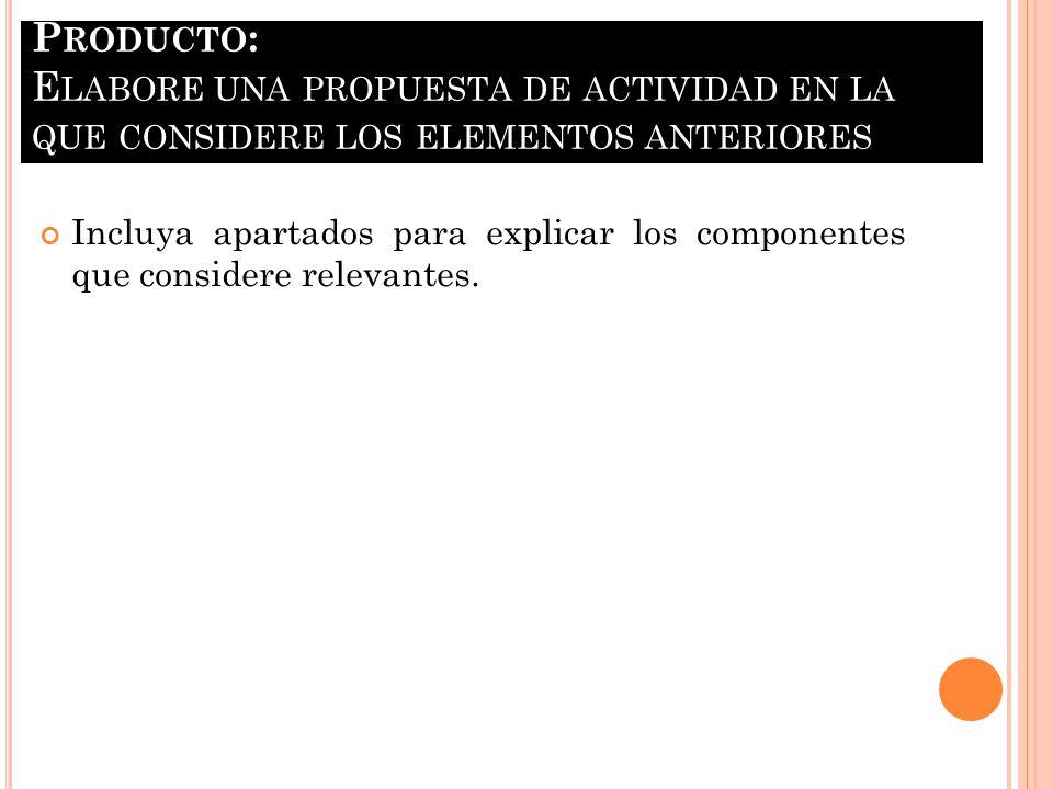 Producto: Elabore una propuesta de actividad en la que considere los elementos anteriores