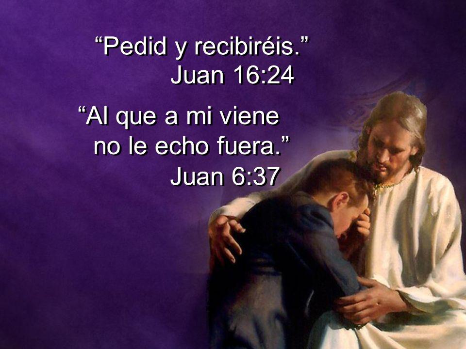 Pedid y recibiréis. Juan 16:24 Al que a mi viene no le echo fuera. Juan 6:37