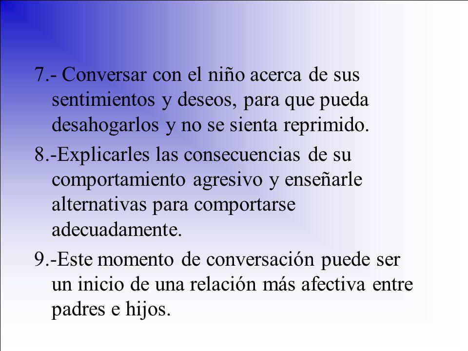 7.- Conversar con el niño acerca de sus sentimientos y deseos, para que pueda desahogarlos y no se sienta reprimido.