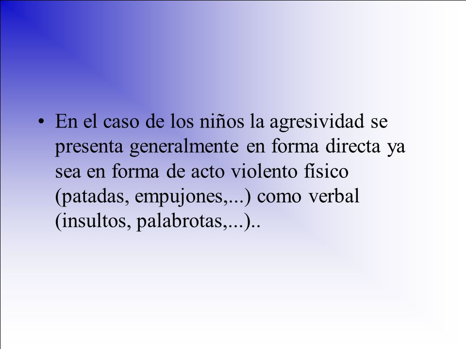 En el caso de los niños la agresividad se presenta generalmente en forma directa ya sea en forma de acto violento físico (patadas, empujones,...) como verbal (insultos, palabrotas,...)..