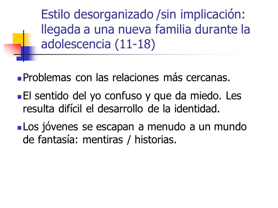 Estilo desorganizado /sin implicación: llegada a una nueva familia durante la adolescencia (11-18)