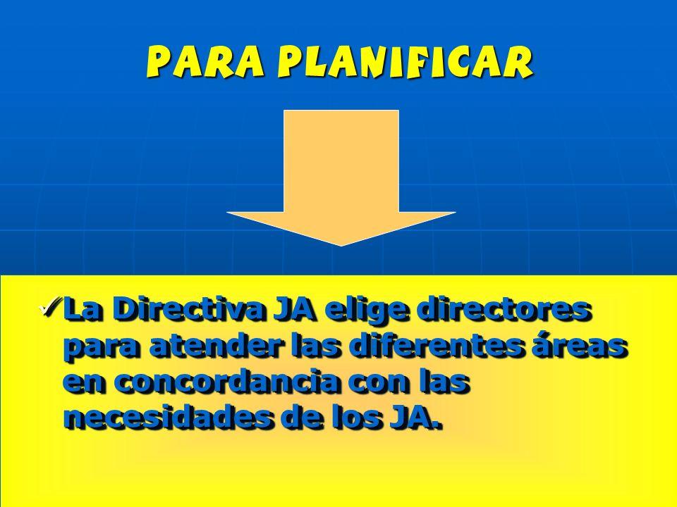 para planificar La Directiva JA elige directores para atender las diferentes áreas en concordancia con las necesidades de los JA.