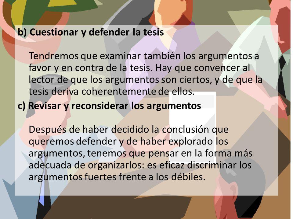 b) Cuestionar y defender la tesis Tendremos que examinar también los argumentos a favor y en contra de la tesis.