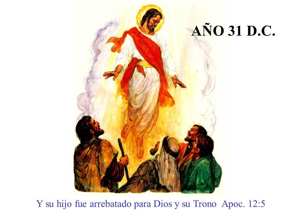 AÑO 31 D.C. Y su hijo fue arrebatado para Dios y su Trono Apoc. 12:5