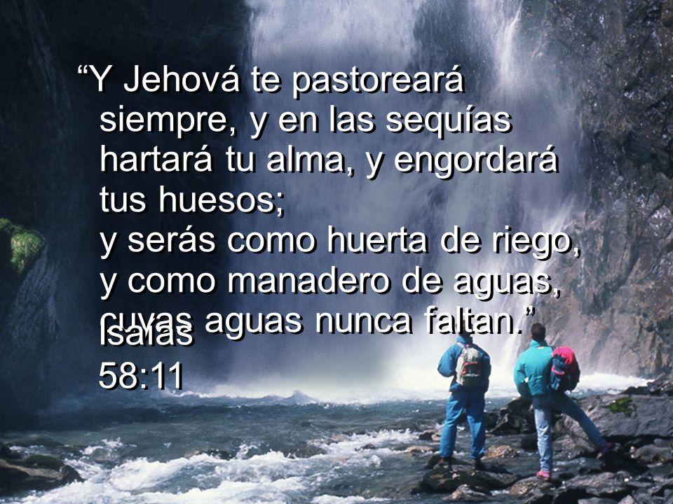 Y Jehová te pastoreará siempre, y en las sequías hartará tu alma, y engordará tus huesos; y serás como huerta de riego, y como manadero de aguas, cuyas aguas nunca faltan.