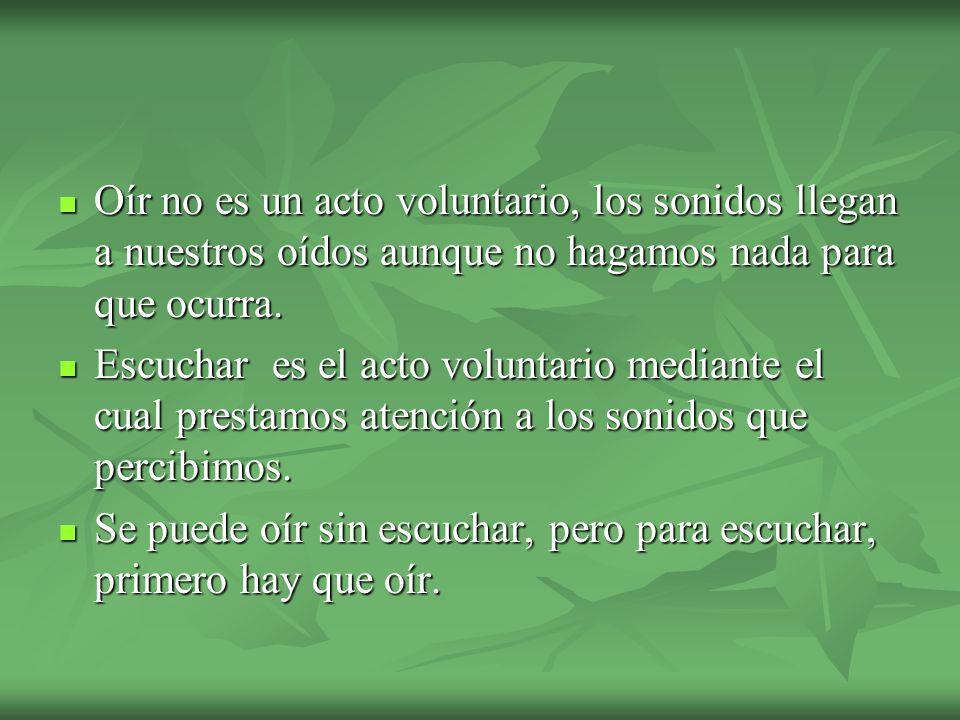 Oír no es un acto voluntario, los sonidos llegan a nuestros oídos aunque no hagamos nada para que ocurra.