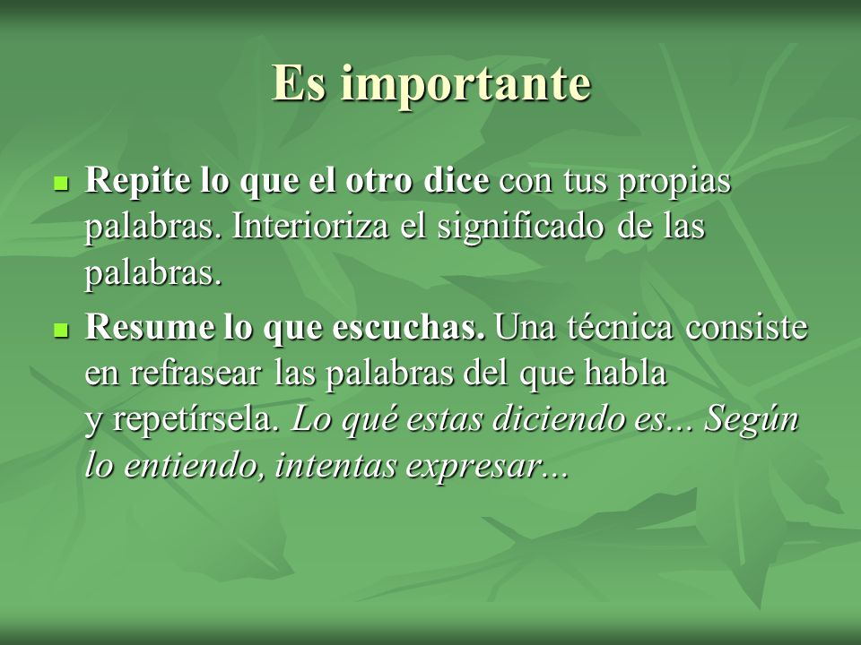 Es importante Repite lo que el otro dice con tus propias palabras. Interioriza el significado de las palabras.
