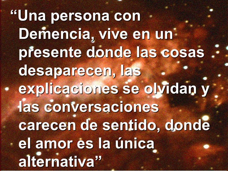 Una persona con Demencia, vive en un presente donde las cosas desaparecen, las explicaciones se olvidan y las conversaciones carecen de sentido, donde el amor es la única alternativa