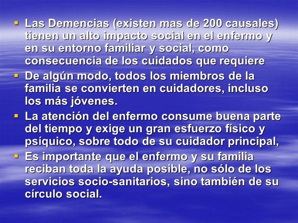 Las Demencias (existen mas de 200 causales) tienen un alto impacto social en el enfermo y en su entorno familiar y social, como consecuencia de los cuidados que requiere
