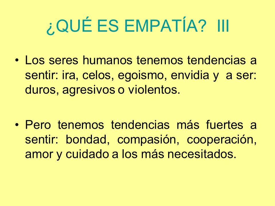 ¿QUÉ ES EMPATÍA III Los seres humanos tenemos tendencias a sentir: ira, celos, egoismo, envidia y a ser: duros, agresivos o violentos.