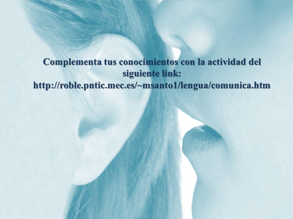 Complementa tus conocimientos con la actividad del siguiente link: http://roble.pntic.mec.es/~msanto1/lengua/comunica.htm