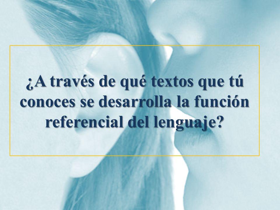 ¿A través de qué textos que tú conoces se desarrolla la función referencial del lenguaje