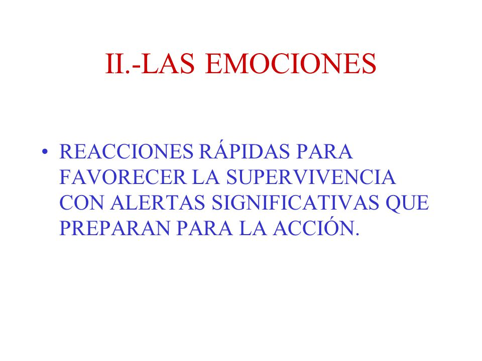 II.-LAS EMOCIONES REACCIONES RÁPIDAS PARA FAVORECER LA SUPERVIVENCIA CON ALERTAS SIGNIFICATIVAS QUE PREPARAN PARA LA ACCIÓN.
