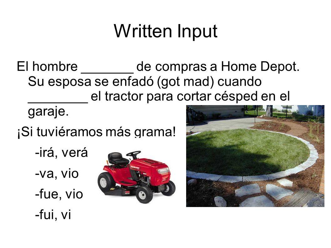 Written Input El hombre _______ de compras a Home Depot. Su esposa se enfadó (got mad) cuando ________ el tractor para cortar césped en el garaje.