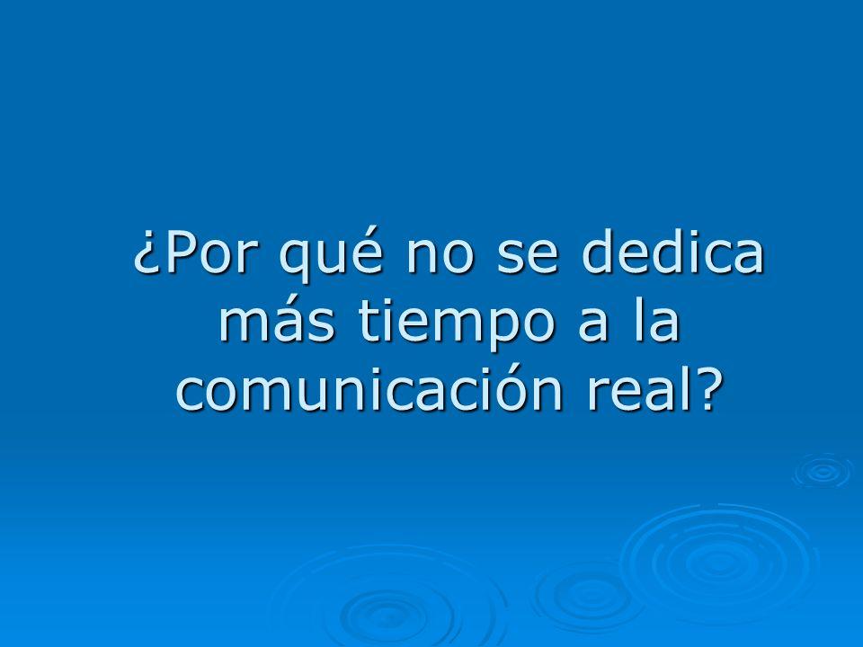 ¿Por qué no se dedica más tiempo a la comunicación real