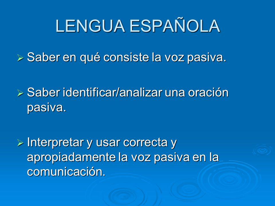 LENGUA ESPAÑOLA Saber en qué consiste la voz pasiva.