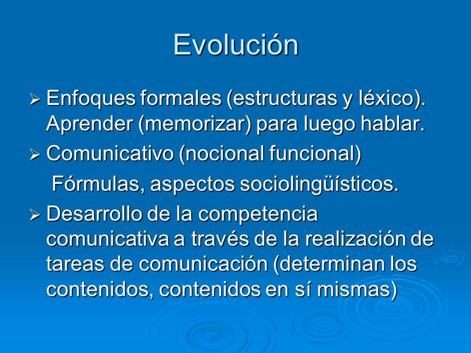 Evolución Enfoques formales (estructuras y léxico). Aprender (memorizar) para luego hablar. Comunicativo (nocional funcional)