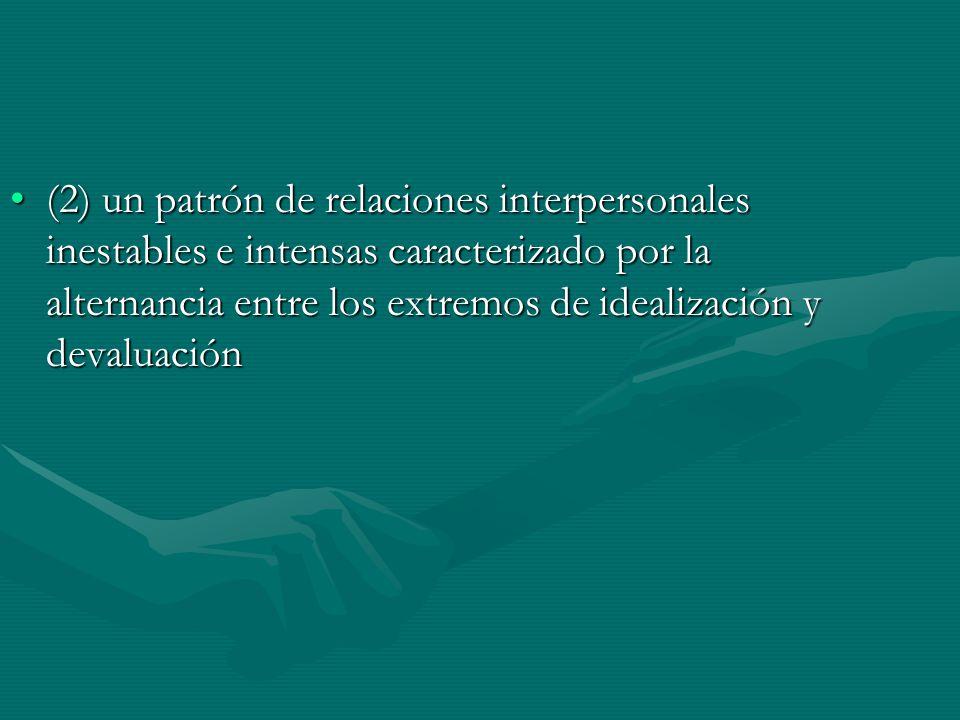 (2) un patrón de relaciones interpersonales inestables e intensas caracterizado por la alternancia entre los extremos de idealización y devaluación