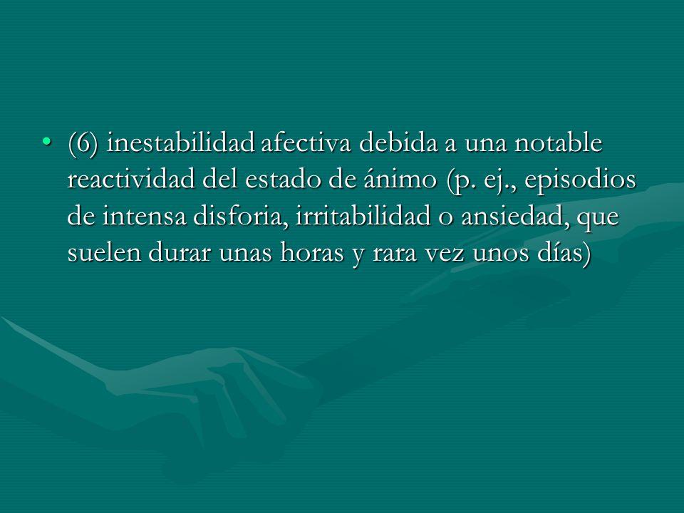 (6) inestabilidad afectiva debida a una notable reactividad del estado de ánimo (p.