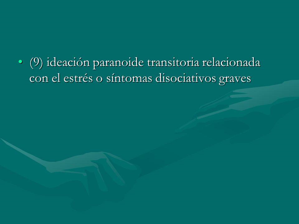 (9) ideación paranoide transitoria relacionada con el estrés o síntomas disociativos graves