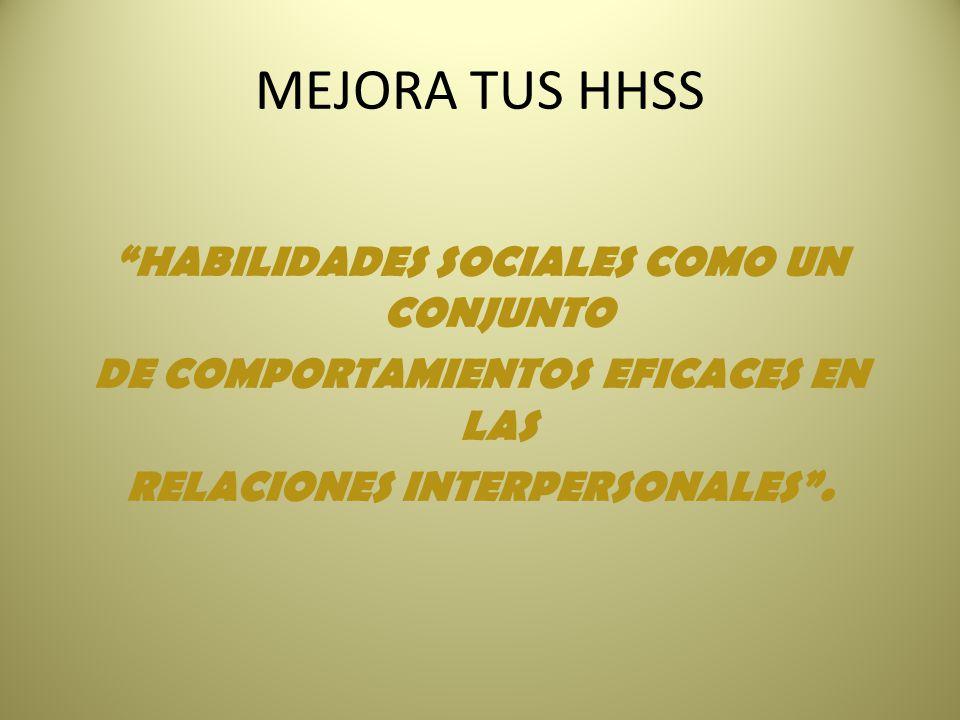 MEJORA TUS HHSS HABILIDADES SOCIALES COMO UN CONJUNTO DE COMPORTAMIENTOS EFICACES EN LAS RELACIONES INTERPERSONALES .