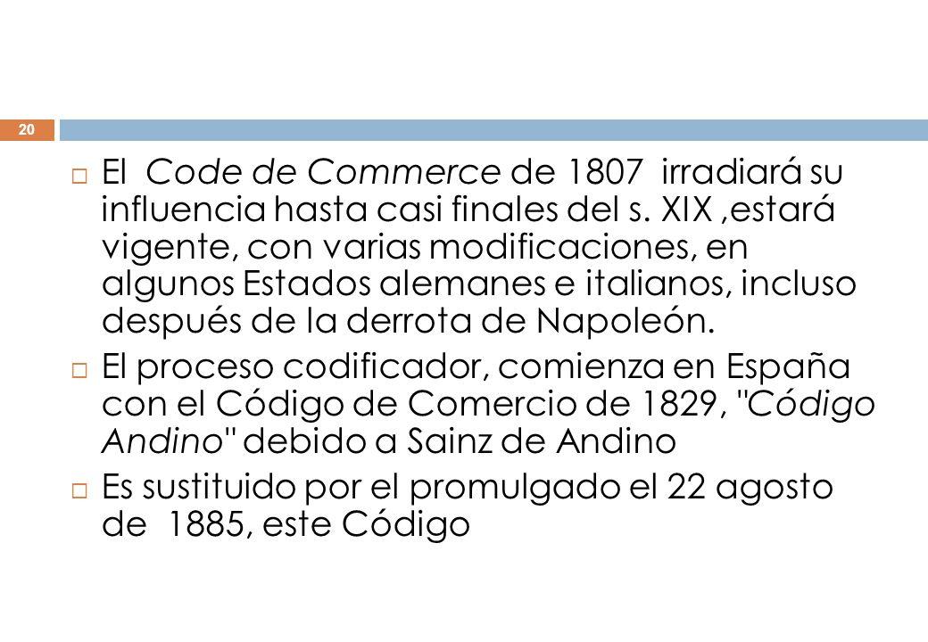 El Code de Commerce de 1807 irradiará su influencia hasta casi finales del s. XIX ,estará vigente, con varias modificaciones, en algunos Estados alemanes e italianos, incluso después de la derrota de Napoleón.