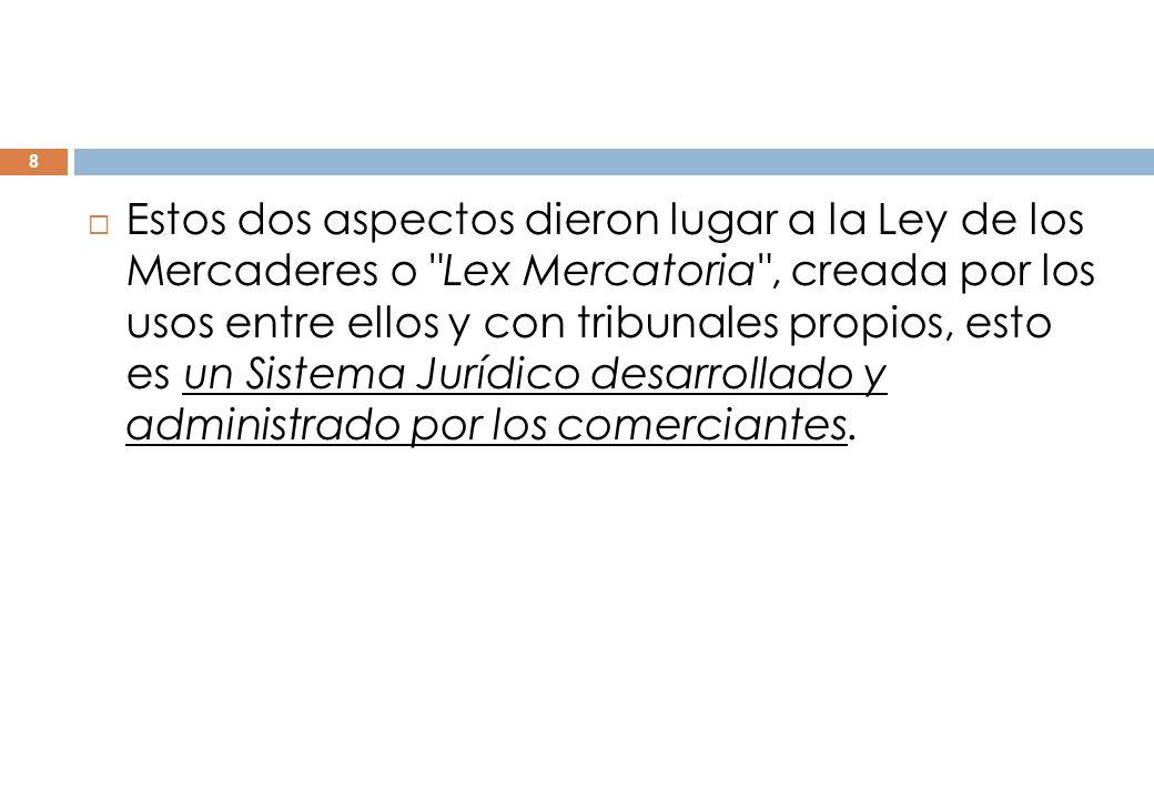 Estos dos aspectos dieron lugar a la Ley de los Mercaderes o Lex Mercatoria , creada por los usos entre ellos y con tribunales propios, esto es un Sistema Jurídico desarrollado y administrado por los comerciantes.