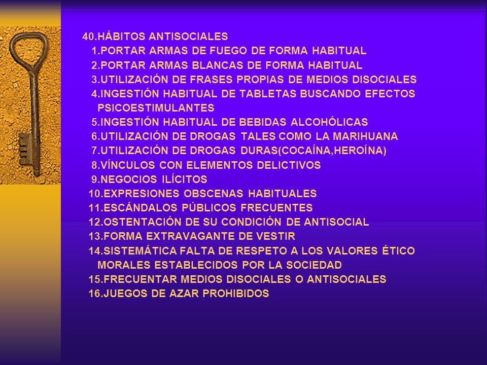 40.HÁBITOS ANTISOCIALES 1.PORTAR ARMAS DE FUEGO DE FORMA HABITUAL. 2.PORTAR ARMAS BLANCAS DE FORMA HABITUAL.