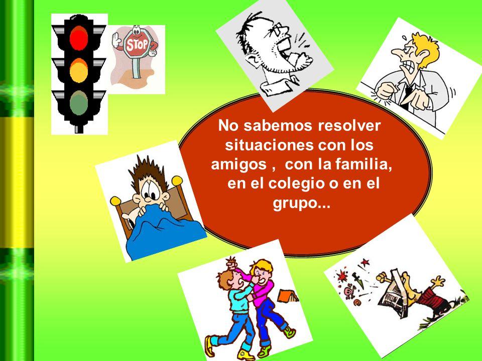 No sabemos resolver situaciones con los amigos , con la familia, en el colegio o en el grupo...