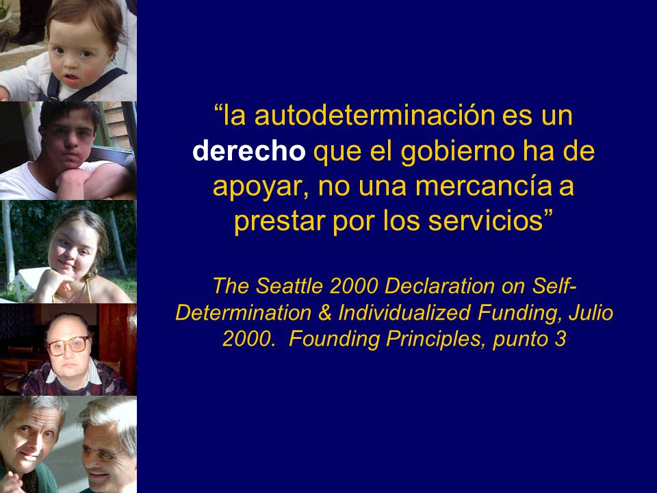 la autodeterminación es un derecho que el gobierno ha de apoyar, no una mercancía a prestar por los servicios The Seattle 2000 Declaration on Self-Determination & Individualized Funding, Julio 2000. Founding Principles, punto 3