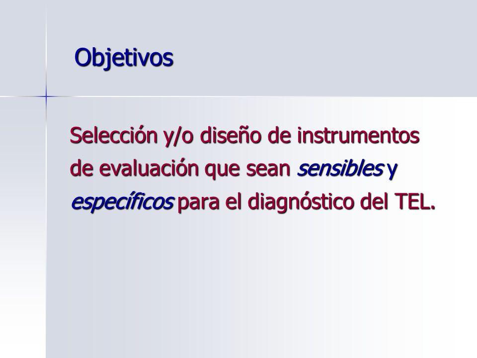 Objetivos Selección y/o diseño de instrumentos de evaluación que sean sensibles y específicos para el diagnóstico del TEL.