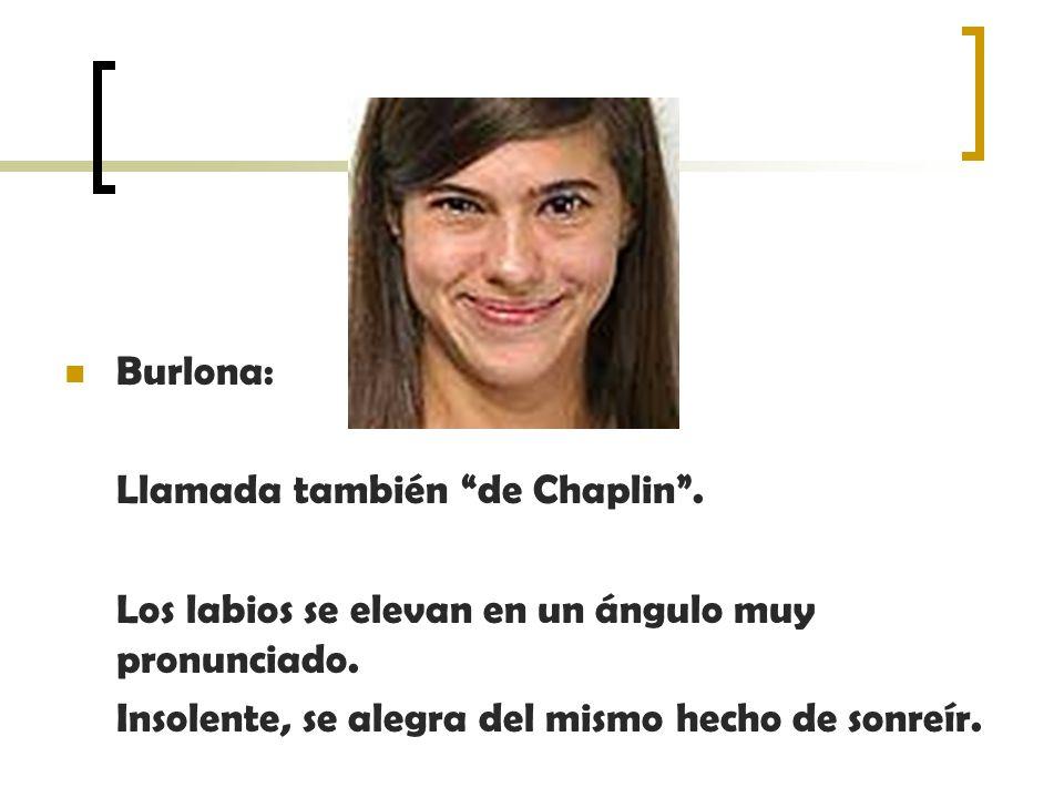 Burlona: Llamada también de Chaplin . Los labios se elevan en un ángulo muy pronunciado.