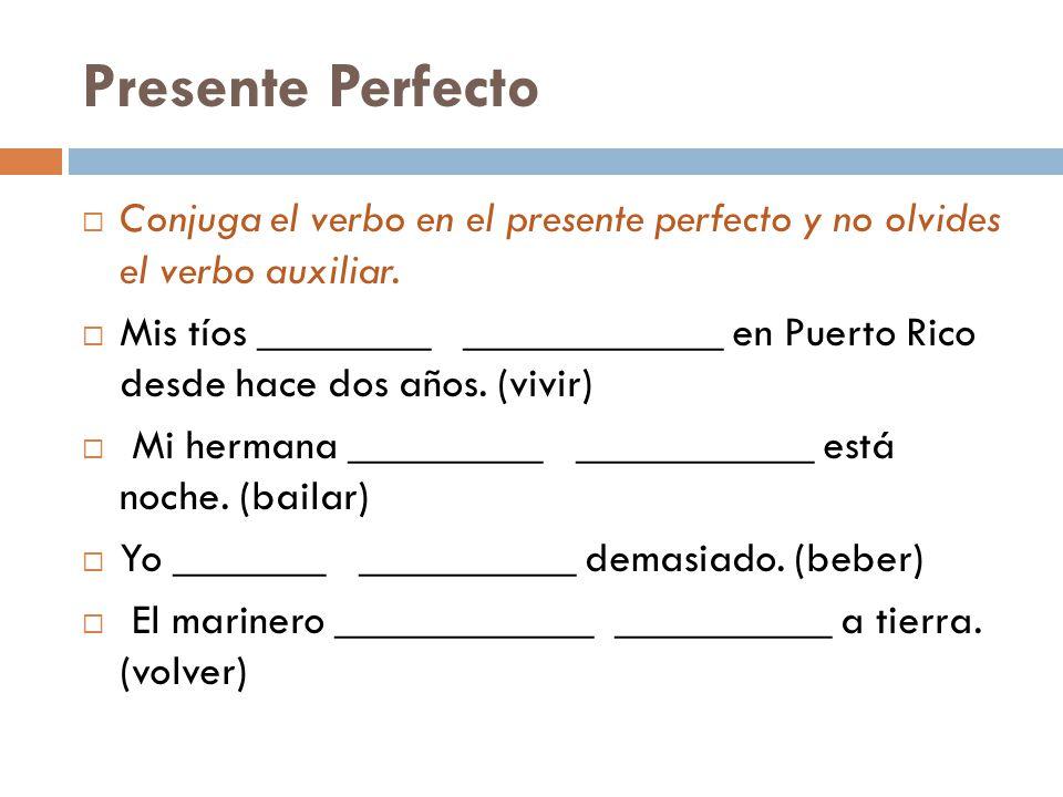Presente Perfecto Conjuga el verbo en el presente perfecto y no olvides el verbo auxiliar.