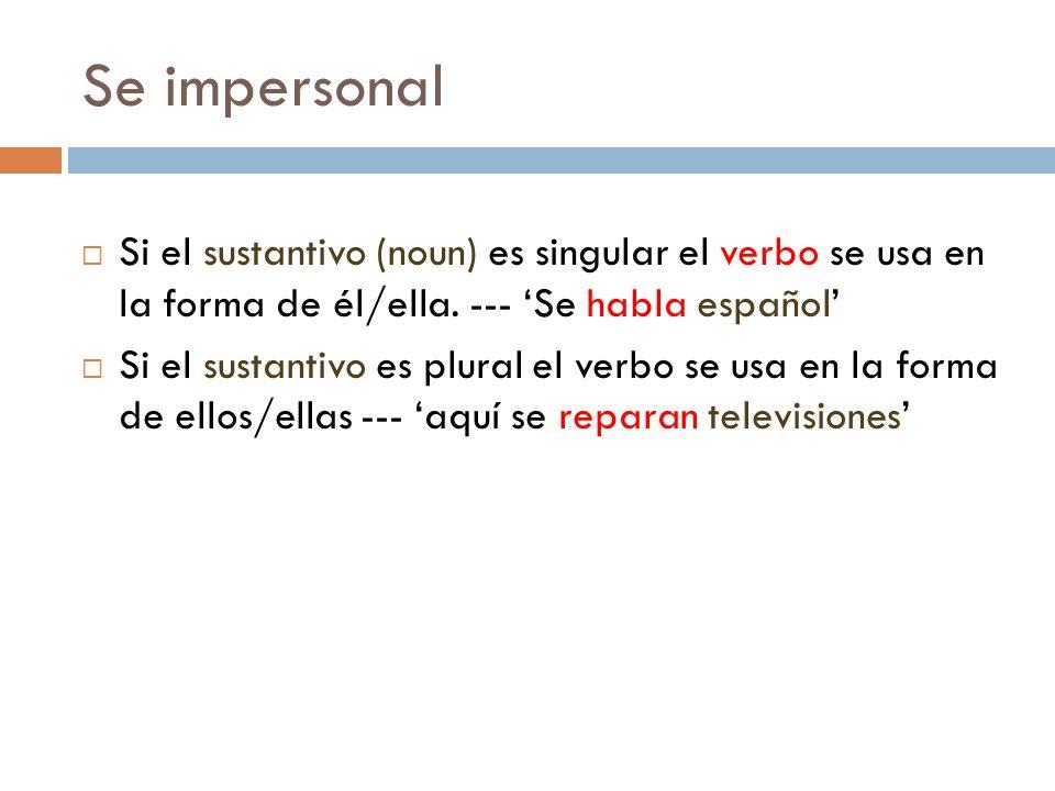 Se impersonal Si el sustantivo (noun) es singular el verbo se usa en la forma de él/ella. --- 'Se habla español'