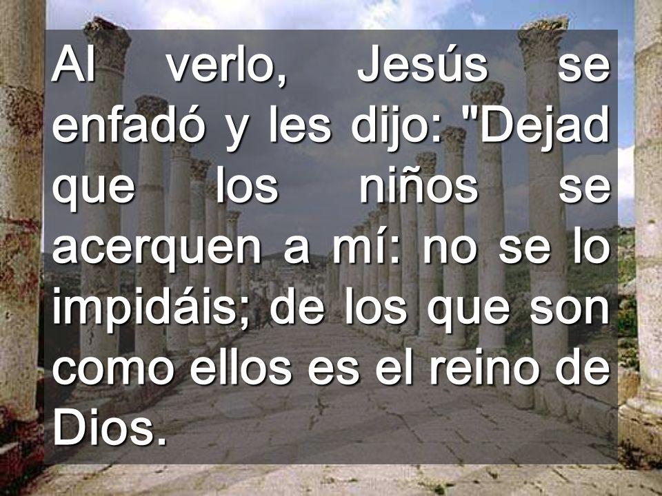 Al verlo, Jesús se enfadó y les dijo: Dejad que los niños se acerquen a mí: no se lo impidáis; de los que son como ellos es el reino de Dios.