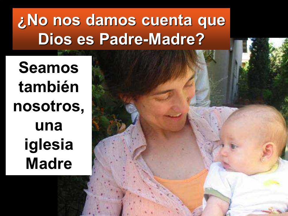 ¿No nos damos cuenta que Dios es Padre-Madre