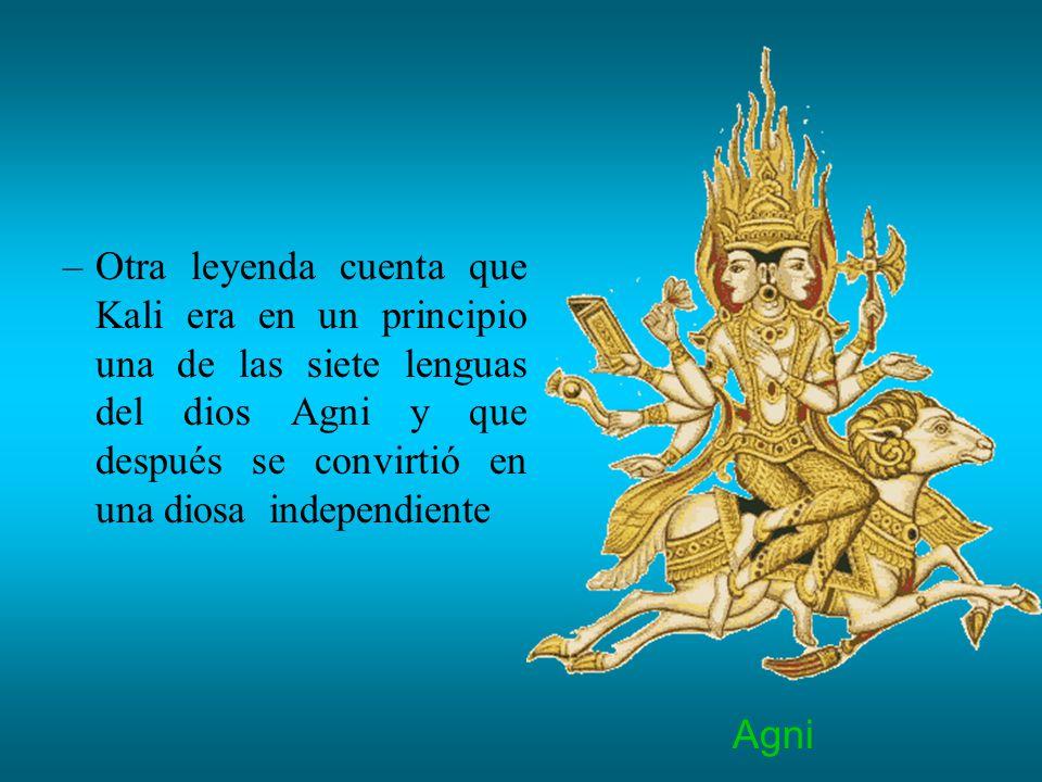 Otra leyenda cuenta que Kali era en un principio una de las siete lenguas del dios Agni y que después se convirtió en una diosa independiente