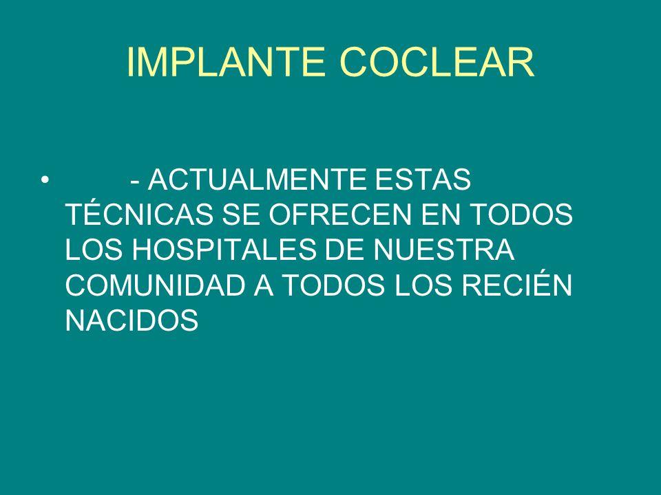 IMPLANTE COCLEAR - ACTUALMENTE ESTAS TÉCNICAS SE OFRECEN EN TODOS LOS HOSPITALES DE NUESTRA COMUNIDAD A TODOS LOS RECIÉN NACIDOS.