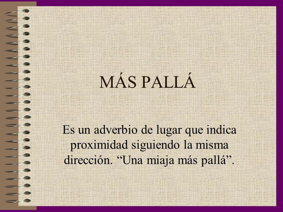 MÁS PALLÁ Es un adverbio de lugar que indica proximidad siguiendo la misma dirección.