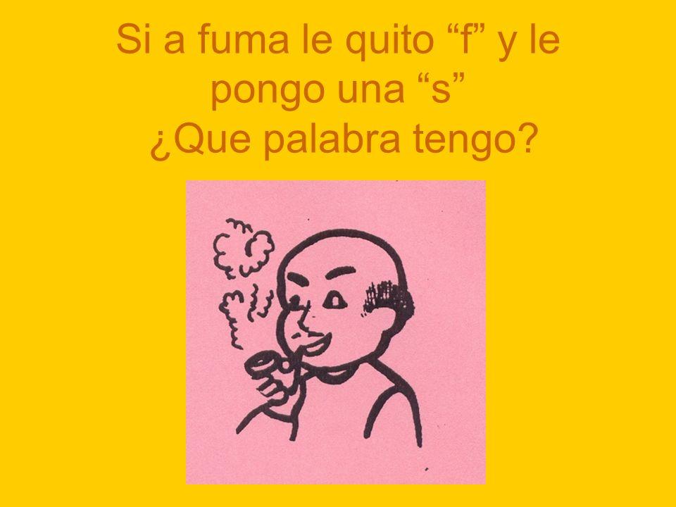 Si a fuma le quito f y le pongo una s ¿Que palabra tengo