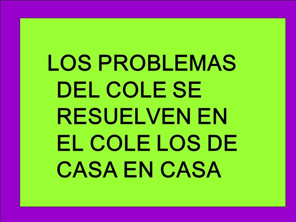 LOS PROBLEMAS DEL COLE SE RESUELVEN EN EL COLE LOS DE CASA EN CASA