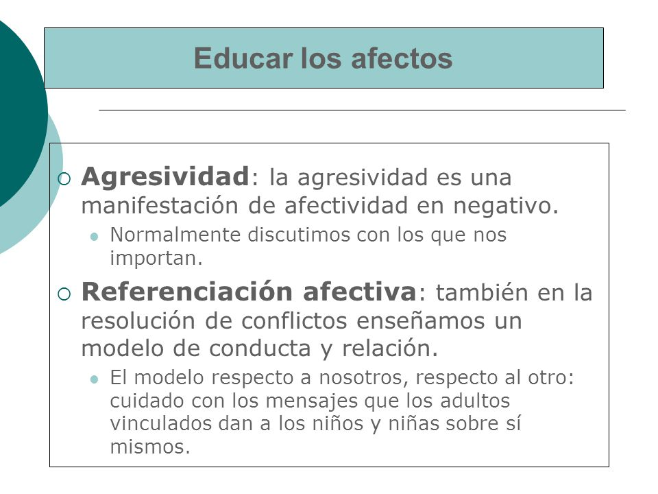 Educar los afectos Agresividad: la agresividad es una manifestación de afectividad en negativo. Normalmente discutimos con los que nos importan.