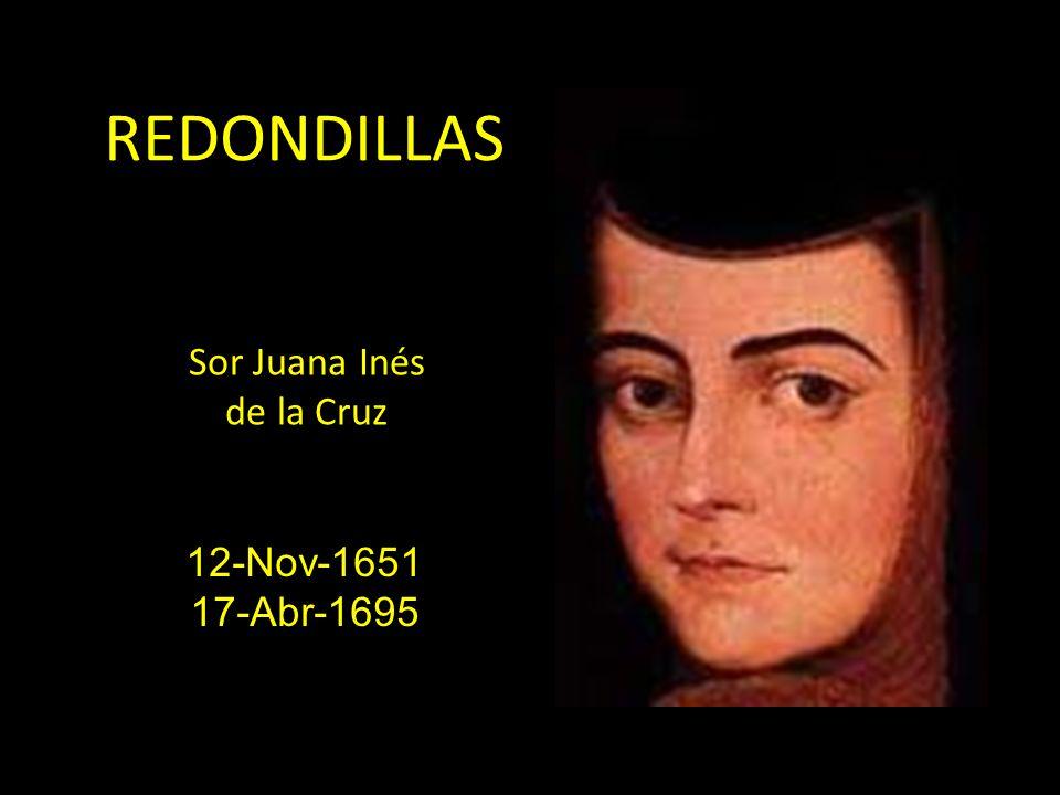 REDONDILLAS Sor Juana Inés de la Cruz 12-Nov-1651 17-Abr-1695