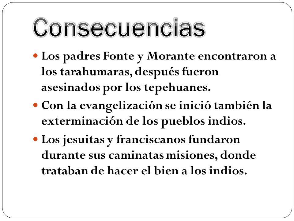 Consecuencias Los padres Fonte y Morante encontraron a los tarahumaras, después fueron asesinados por los tepehuanes.