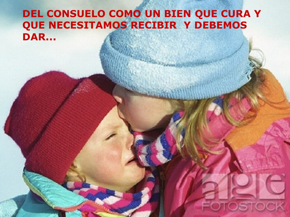 DEL CONSUELO COMO UN BIEN QUE CURA Y QUE NECESITAMOS RECIBIR Y DEBEMOS DAR...
