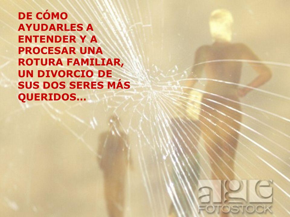 DE CÓMO AYUDARLES A ENTENDER Y A PROCESAR UNA ROTURA FAMILIAR, UN DIVORCIO DE SUS DOS SERES MÁS QUERIDOS…